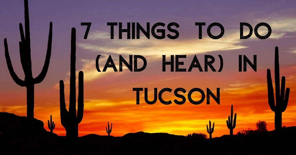 7 things to do and hear in tucson